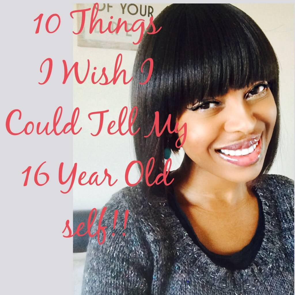 10 Things I Wish I Could Tell My 16 Year Old Self!